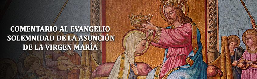 Comentario al Evangelio – SOLEMNIDAD DE LA ASUNCIÓN DE LA VIRGEN MARÍA