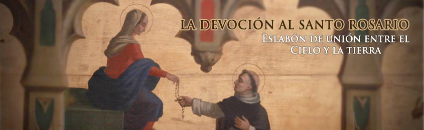 LA DEVOCIÓN AL SANTO ROSARIO  - Eslabón de unión entre el Cielo y la tierra