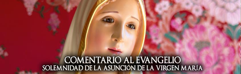 COMENTARIO AL EVANGELIO – SOLEMNIDAD DE LA ASUNCIÓN DE LA VIRGEN MARÍA (MISA DE LA VIGILIA) - Como María, nadie más